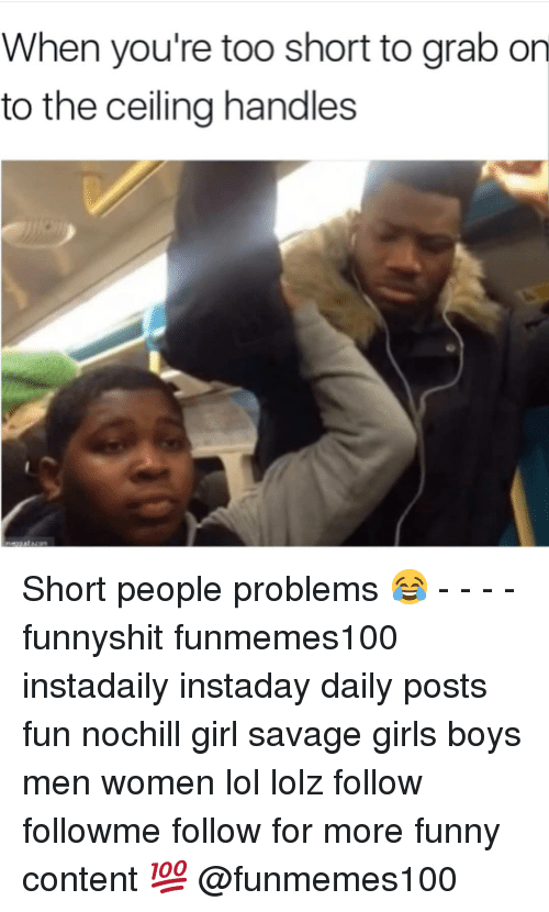 short people problems: When you're too short to grab on  to the ceiling handles Short people problems 😂 - - - - funnyshit funmemes100 instadaily instaday daily posts fun nochill girl savage girls boys men women lol lolz follow followme follow for more funny content 💯 @funmemes100