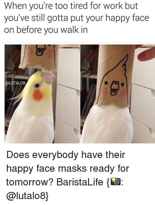 happy face: When you're too tired for work but  you've still gotta put your happy face  on before you walk in  @LUTALO8 Does everybody have their happy face masks ready for tomorrow? BaristaLife {📸: @lutalo8}