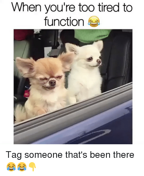 too tired to function: When you're too tired to  function Tag someone that's been there 😂😂👇