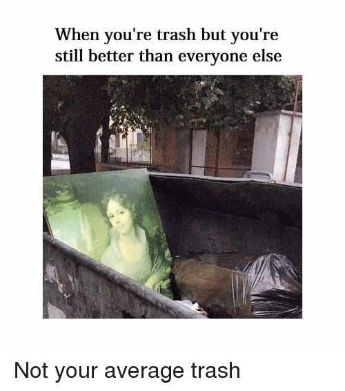 Youre Trash: When you're trash but you're  still better than everyone else Not your average trash