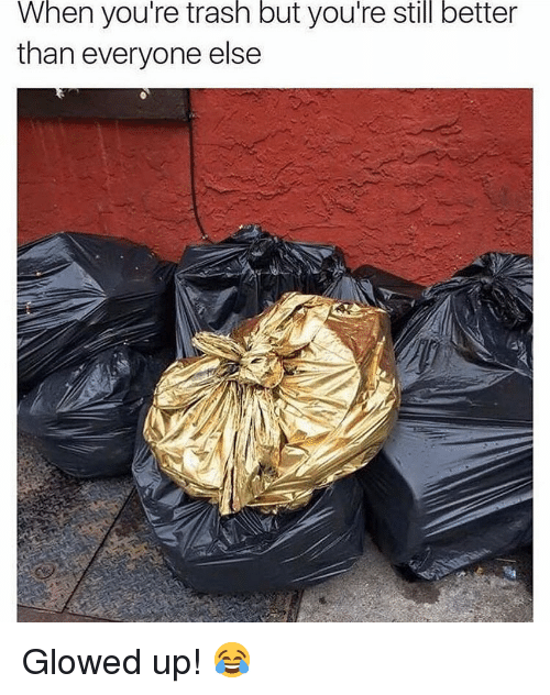 Glowed Up: When you're trash but you're still better  than everyone else Glowed up! 😂