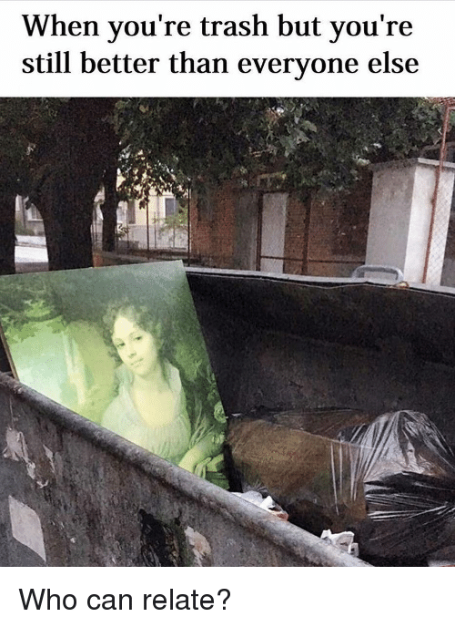 Youre Trash: When you're trash but you're  still better than everyone else  AI Who can relate?