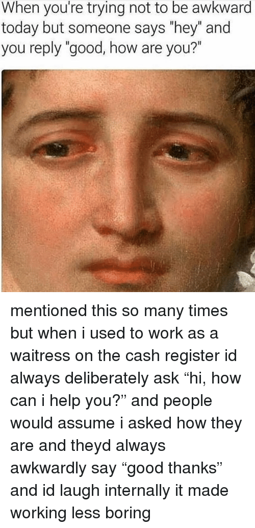 """Memes, Work, and Awkward: When you're trying not to be awkward  today but someone says """"hey"""" and  you reply """"good, how are you?"""" mentioned this so many times but when i used to work as a waitress on the cash register id always deliberately ask """"hi, how can i help you?"""" and people would assume i asked how they are and theyd always awkwardly say """"good thanks"""" and id laugh internally it made working less boring"""
