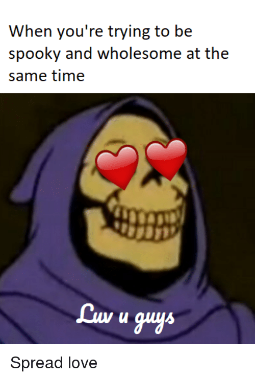 Love, Time, and Spooky: When you're trying to be  spooky and wholesome at the  same time  Lu u guyA Spread love