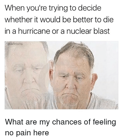 what ares: When you're trying to decide  whether it would be better to die  in a hurricane or a nuclear blast  @dabmoms What are my chances of feeling no pain here