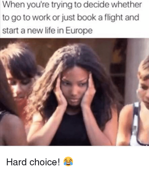 Life, Memes, and Work: When you're trying to decide whether  to go to work or just book a flight and  start a new life in Europe Hard choice! 😂