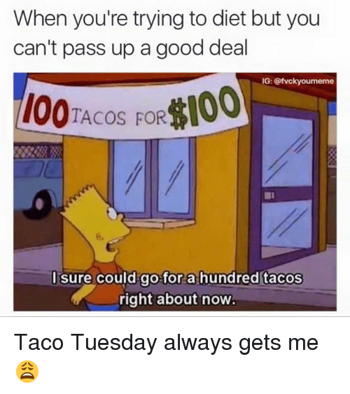 SIZZLE: When you're trying to diet but you  can't pass up a good deal  IG: @fvckyoumeme  TACOS FOR  I sure could go for a hundred tacos  a right about now Taco Tuesday always gets me😩