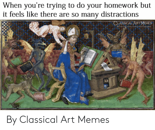 Classical Art: When you're trying to do your homework but  it feels like there are so many distractions  CLASSICAL ARTMEMES  facebook.com/classicalartmemes By Classical Art Memes