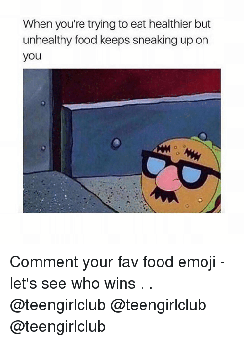 ñO: When you're trying to eat healthier but  unhealthy food keeps sneaking up on  you  a o Comment your fav food emoji - let's see who wins . . @teengirlclub @teengirlclub @teengirlclub