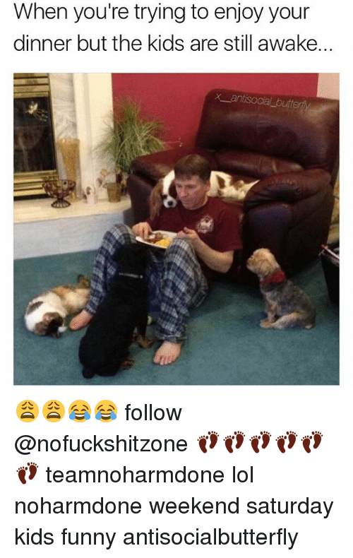 Kids Funny: When you're trying to enjoy your  dinner but the kids are still awake.  X antisocial buttery 😩😩😂😂 follow @nofuckshitzone 👣👣👣👣👣👣 teamnoharmdone lol noharmdone weekend saturday kids funny antisocialbutterfly