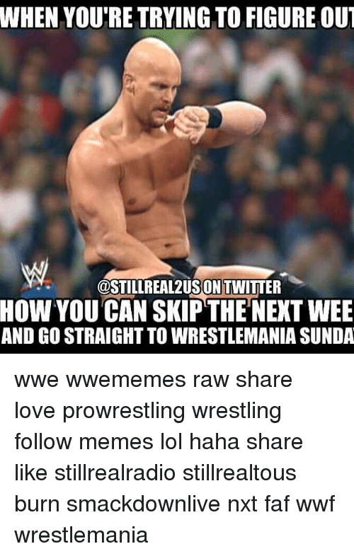 faf: WHEN YOURE TRYING TO FIGURE OUT  OSTILLREAL2USON TWITTER  HOW YOU CAN SKIP THE NEXT WEE  AND GOSTRAIGHT TO WRESTLEMANIA SUNDA wwe wwememes raw share love prowrestling wrestling follow memes lol haha share like stillrealradio stillrealtous burn smackdownlive nxt faf wwf wrestlemania
