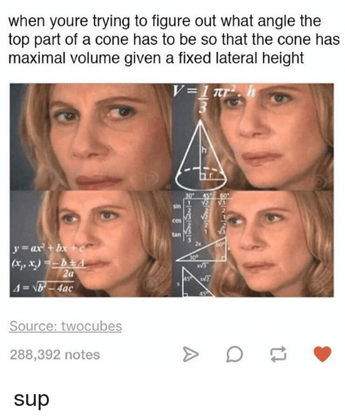 Coneing: when youre trying to figure out what angle the  top part of a cone has to be so that the cone has  maximal volume given a flxed lateral height  sin  cos  tan  2x  VS  (a  Source: twocubes  288,392 notes sup