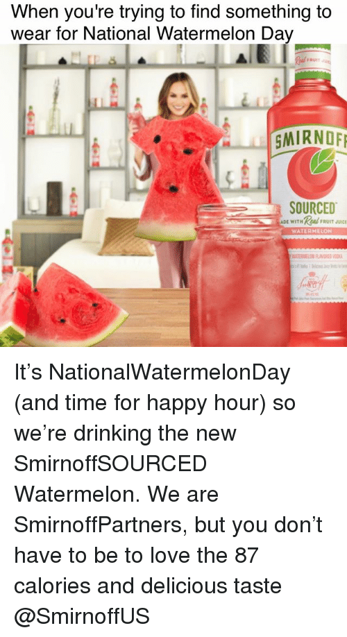 Drinking, Love, and Happy: When you're trying to find something to  wear for National Watermelon Da  FRUI  SMIRNOE  SOURCED  DE WITHReal UIT  WATERMELON It's NationalWatermelonDay (and time for happy hour) so we're drinking the new SmirnoffSOURCED Watermelon. We are SmirnoffPartners, but you don't have to be to love the 87 calories and delicious taste @SmirnoffUS