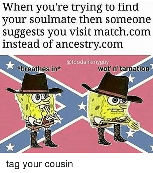 Match Com: When you're trying to find  your soulmate then someone  suggests you visit match.com  instead of ancestry.com  @toodankmyguy  breathes in  wot' n' tarnation tag your cousin