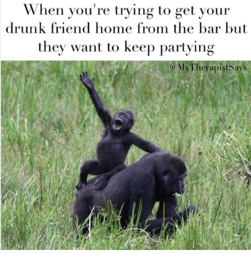 Drunk: When you're trying to get your  drunk friend home from the bar but  they want to keep partying  a My Therapist ays