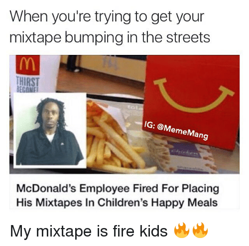 Children, Fire, and McDonalds: When you're trying to get your  mixtape bumping in the streets  IG: @M  emeMang  McDonald's Employee Fired For Placing  His Mixtapes In Children's Happy Meals My mixtape is fire kids 🔥🔥