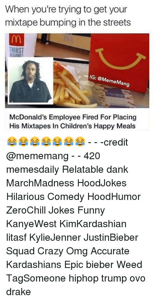 Relatible: When you're trying to get your  mixtape bumping in the streets  IG: @M  emeM  an  McDonald's Employee Fired For Placing  His Mixtapes in Children's Happy Meals 😂😂😂😂😂😂😂 - - -credit @mememang - - 420 memesdaily Relatable dank MarchMadness HoodJokes Hilarious Comedy HoodHumor ZeroChill Jokes Funny KanyeWest KimKardashian litasf KylieJenner JustinBieber Squad Crazy Omg Accurate Kardashians Epic bieber Weed TagSomeone hiphop trump ovo drake