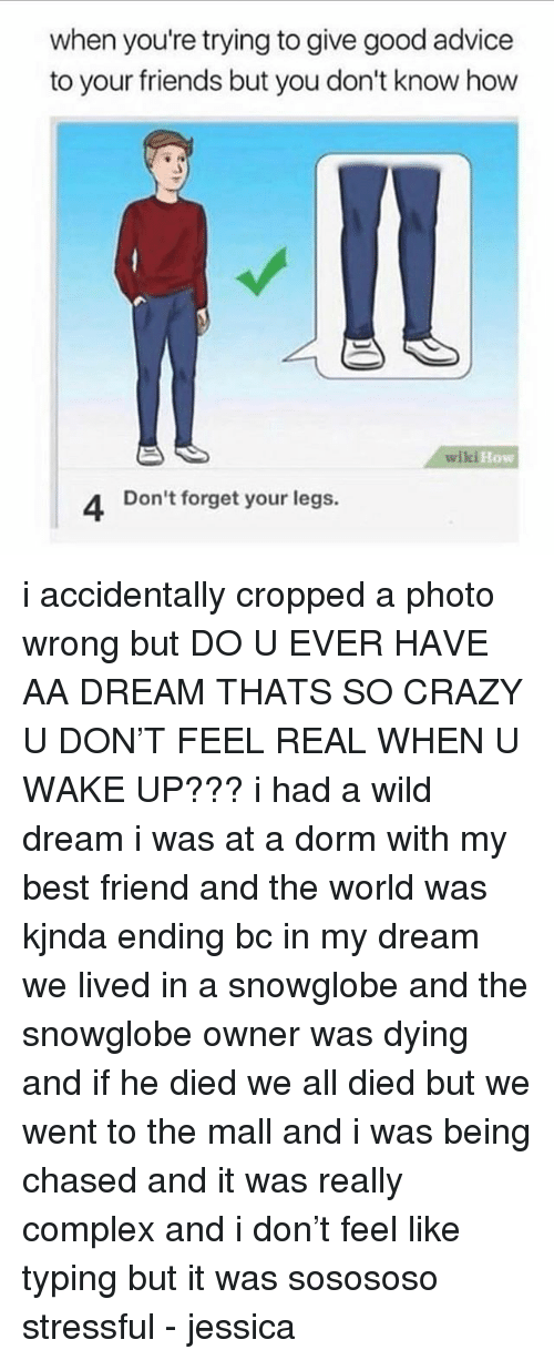Advice, Best Friend, and Complex: when you're trying to give good advice  to your friends but you don't know how  10  ki How  4 Don't forget your legs. i accidentally cropped a photo wrong but DO U EVER HAVE AA DREAM THATS SO CRAZY U DON'T FEEL REAL WHEN U WAKE UP??? i had a wild dream i was at a dorm with my best friend and the world was kjnda ending bc in my dream we lived in a snowglobe and the snowglobe owner was dying and if he died we all died but we went to the mall and i was being chased and it was really complex and i don't feel like typing but it was sosososo stressful - jessica