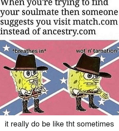 wot: When youre trying to ind  your soulmate then someone  suggests you visit match.com  instead of ancestry.com  breathes in  wot n' tarnation it really do be like tht sometimes