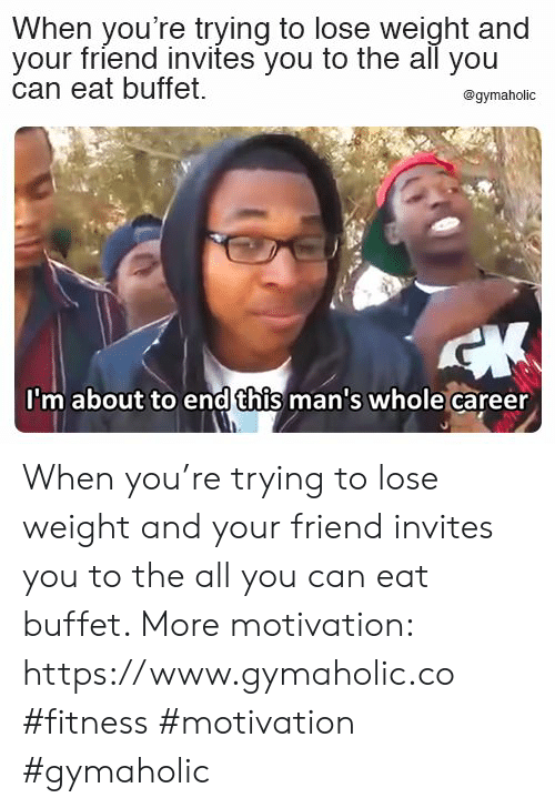 The All: When you're trying to lose weight and  your friend invites you to the all you  can eat buffet  @gymaholic  CK  I'm about to endthis man's whole career When you're trying to lose weight and your friend invites you to the all you can eat buffet.  More motivation: https://www.gymaholic.co  #fitness #motivation #gymaholic