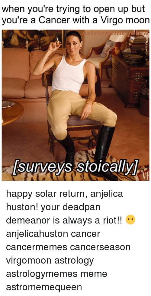 Meme, Memes, and Riot: when you're trying to open up but  you're a Cancer with a Virgo moon happy solar return, anjelica huston! your deadpan demeanor is always a riot!! 😶 anjelicahuston cancer cancermemes cancerseason virgomoon astrology astrologymemes meme astromemequeen