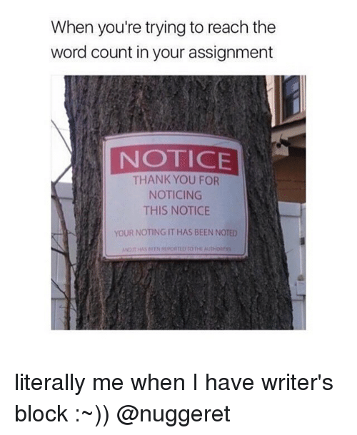 Memes, Thank You, and Word: When you're trying to reach the  word count in your assignment  NOTICE  THANK YOU FOR  NOTICING  THIS NOTICE  YOUR NOTING IT HAS BEEN NOTED literally me when I have writer's block :~)) @nuggeret