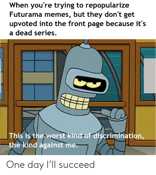 succeed: When you're trying to repopularize  Futurama memes, but they don't get  upvoted into the front page because it's  dead series  This is the worst kind-of discrimination,  the kind against me. One day I'll succeed