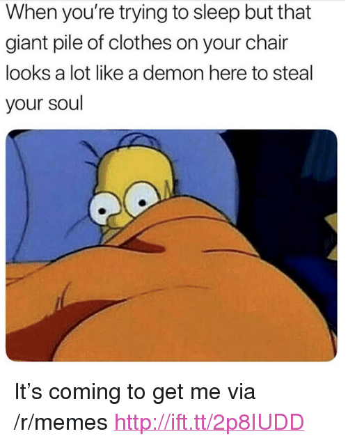 "Clothes, Memes, and Giant: When you're trying to sleep but that  giant pile of clothes on your chair  looks a lot like a demon here to steal  your soul <p>It's coming to get me via /r/memes <a href=""http://ift.tt/2p8IUDD"">http://ift.tt/2p8IUDD</a></p>"