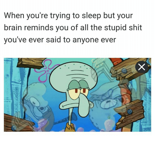 SpongeBob: When you're trying to sleep but your  brain reminds you of all the stupid shit  you've ever said to anyone ever
