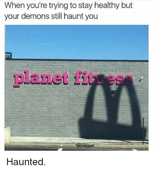 Gym, Demons, and Planet: When you're trying to stay healthy but  your demons still haunt you  TY  planet fites Haunted.
