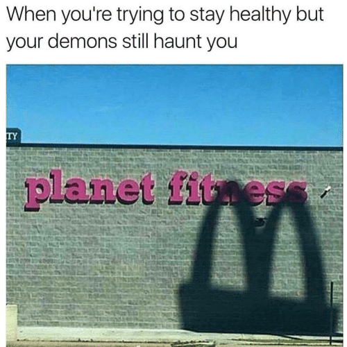 demons: When you're trying to stay healthy but  your demons still haunt you  TY  planet fitness