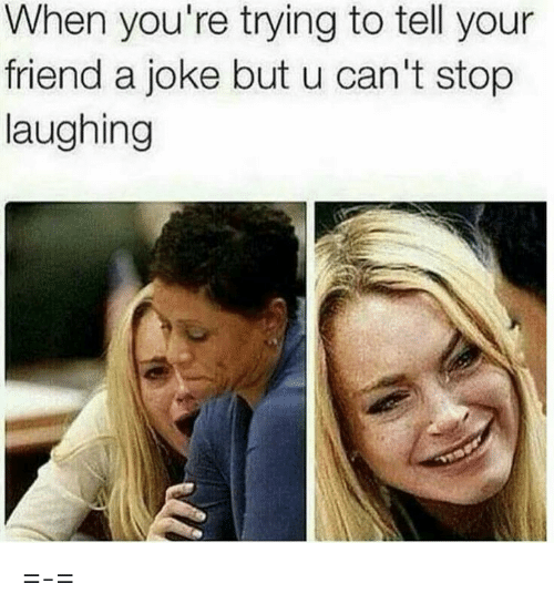 stop laughing: When you're trying to tell your  friend a joke but u can't stop  laughing =-=