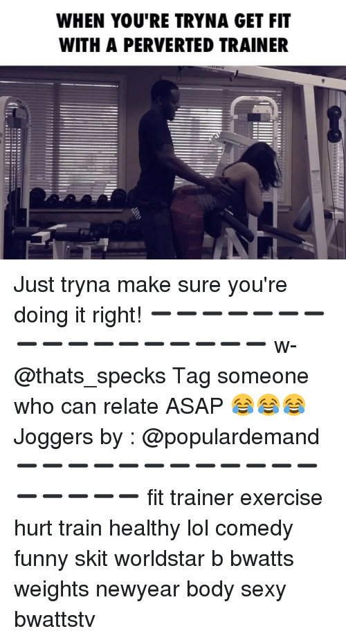 Memes, Sexy, and Worldstar: WHEN YOU'RE TRYNA GET FIT  WITH A PERVERTED TRAINER Just tryna make sure you're doing it right! ➖➖➖➖➖➖➖➖➖➖➖➖➖➖➖➖➖ w-@thats_specks Tag someone who can relate ASAP 😂😂😂 Joggers by : @populardemand ➖➖➖➖➖➖➖➖➖➖➖➖➖➖➖➖➖ fit trainer exercise hurt train healthy lol comedy funny skit worldstar b bwatts weights newyear body sexy bwattstv