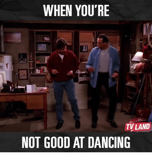 tv land: WHEN YOU'RE  TV LAND  NOT GOOD AT DANCING