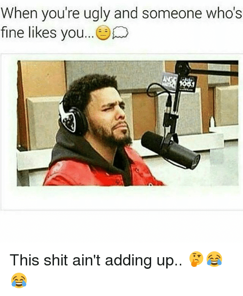 Memes, Shit, and Ugly: When you're ugly and someone who's  fine likes you This shit ain't adding up.. 🤔😂😂