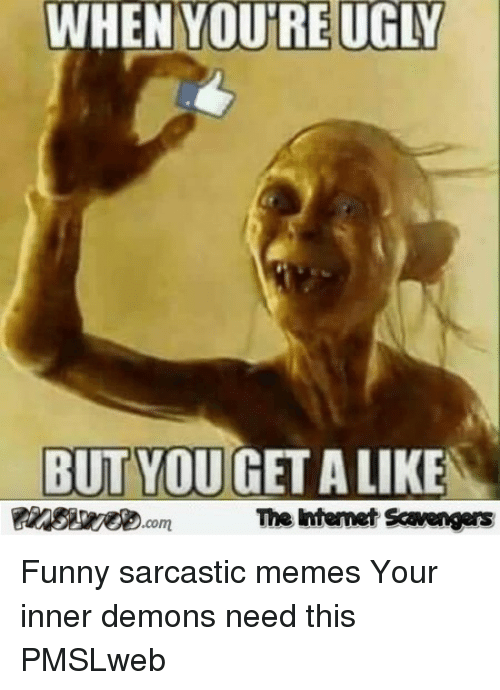 sarcastic memes: WHEN YOURE UGLY  İ_  BUT YOUGET A LIKE  inSieye.omhe  The htemet Scavengers <p>Funny sarcastic memes  Your inner demons need this  PMSLweb </p>