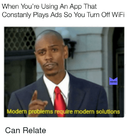 Wifi Meme: When You're Using An App That  Constanly Plays Ads So You Turn Off WiFi  MEME  Modern problems require modern solutions