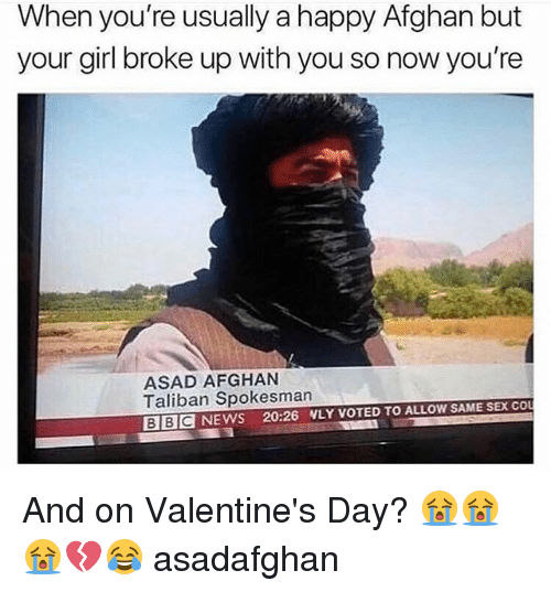 Memes, News, and Sex: When you're usually a happy Afghan but  your girl broke up with you so now you're  ASAD AFGHAN  Taliban Spokesman  BIBIC NEWS 20:26 WLY VOTED TO ALLOW SAME SEX CO And on Valentine's Day? 😭😭😭💔😂 asadafghan