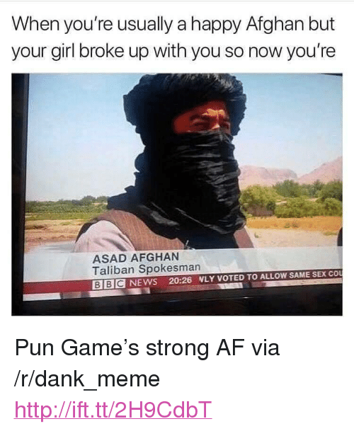 "Af, Dank, and Meme: When you're usually a happy Afghan but  your girl broke up with you so now you're  ASAD AFGHAN  Taliban Spokesman  BIBCNEWS 20:26 WLY VOTED TO ALLOW SAME SEX COU <p>Pun Game's strong AF via /r/dank_meme <a href=""http://ift.tt/2H9CdbT"">http://ift.tt/2H9CdbT</a></p>"