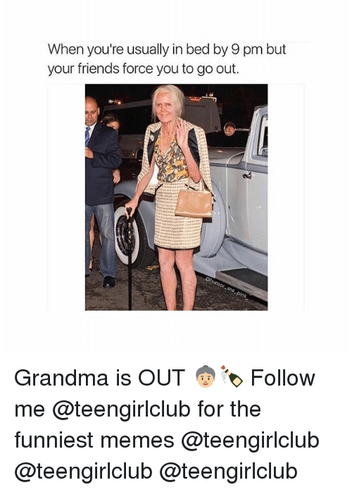 Friends, Grandma, and Memes: When you're usually in bed by 9 pm but  your friends force you to go out. Grandma is OUT 👵🏼🍾 Follow me @teengirlclub for the funniest memes @teengirlclub @teengirlclub @teengirlclub