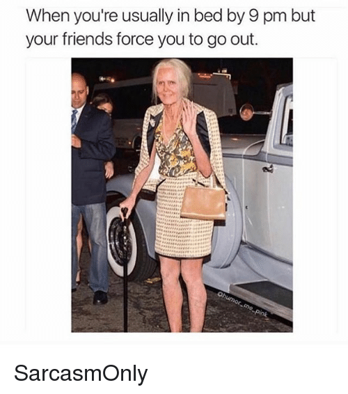 Friends, Funny, and Memes: When you're usually in bed by 9 pm but  your friends force you to go out. SarcasmOnly