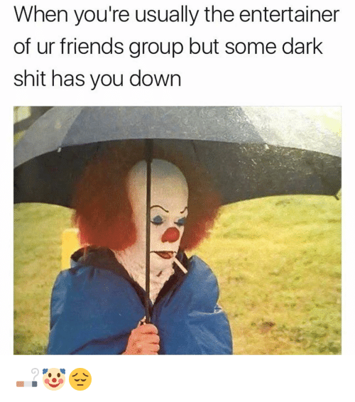 Memes, 🤖, and Dark: When you're usually the entertainer  of ur friends group but some dark  shit has you down 🚬🤡😔