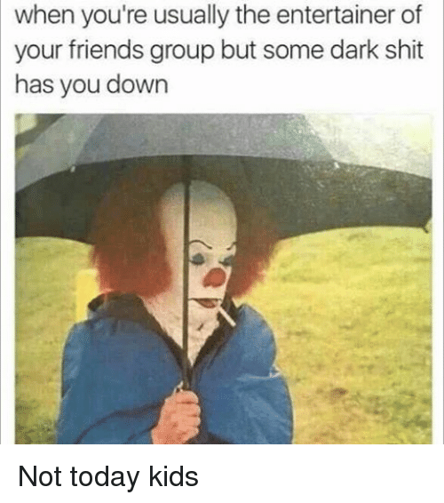 Girl Memes, Dark, and Entertainment: when you're usually the entertainer of  your friends group but some dark shit  has you down Not today kids