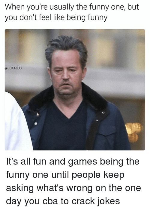 Funny, Memes, and Games: When you're usually the funny one, but  you don't feel like being funny  LUTALO8 It's all fun and games being the funny one until people keep asking what's wrong on the one day you cba to crack jokes