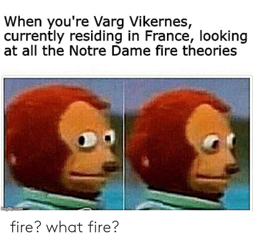 varg vikernes: When you're Varg Vikernes,  currently residing in France, looking  at all the Notre Dame fire theories fire? what fire?