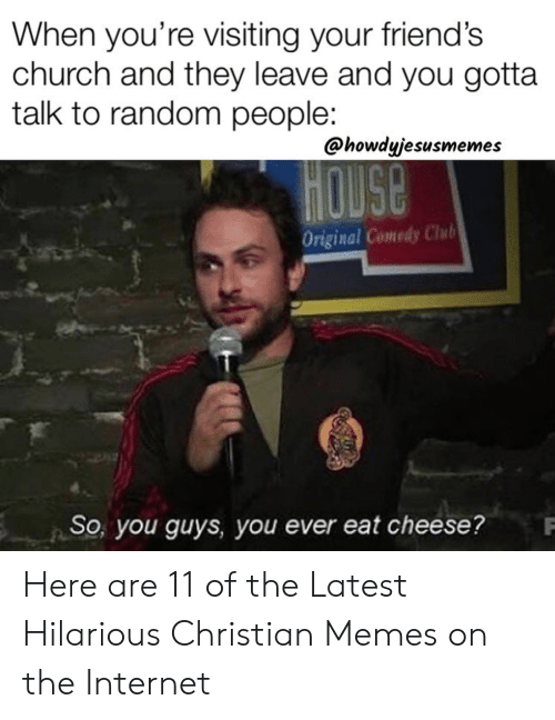 Christian Memes: When you're visiting your friend's  church and they leave and you gotta  talk to random people:  @howdyjesusmemes  HOUSE  Original Comedy Chub  So, you guyS, you ever eat cheese? Here are 11 of the Latest Hilarious Christian Memes on the Internet