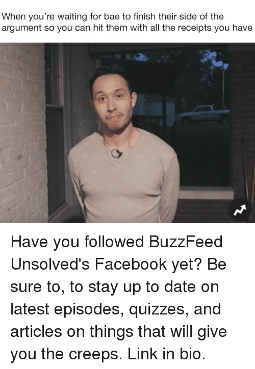 Bae, Facebook, and Memes: When you're waiting for bae to finish their side of the  argument so you can hit them with all the receipts you have Have you followed BuzzFeed Unsolved's Facebook yet? Be sure to, to stay up to date on latest episodes, quizzes, and articles on things that will give you the creeps. Link in bio.