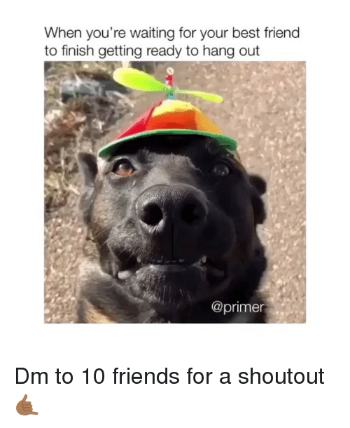 Best Friend, Friends, and Memes: When you're waiting for your best friend  to finish getting ready to hang out  @primer Dm to 10 friends for a shoutout 🤙🏾