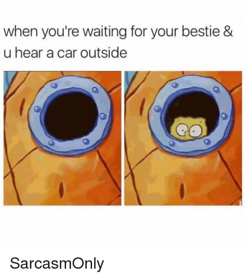 Funny, Memes, and Waiting...: when you're waiting for your bestie &  u hear a car outside SarcasmOnly
