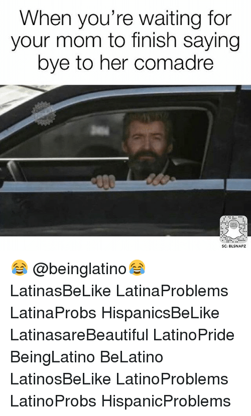 Memes, Waiting..., and Mom: When you're waiting for  your mom to finish saying  bye to her comadre  SC: BLSNAPZ 😂 @beinglatino😂 LatinasBeLike LatinaProblems LatinaProbs HispanicsBeLike LatinasareBeautiful LatinoPride BeingLatino BeLatino LatinosBeLike LatinoProblems LatinoProbs HispanicProblems